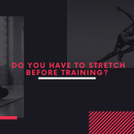 Do you have to stretch before training?