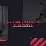 Walking helps your pregnancy
